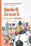 Serie D Girone B 2019/2020: Tutto il calcio in cifre (Calcio Year Book 2020 Vol. 8)
