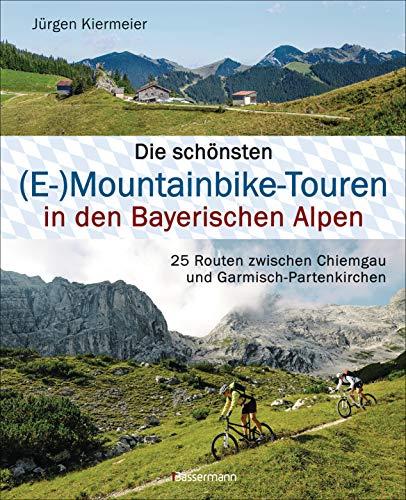 Die schönsten (E-)Mountainbike-Touren in den Bayerischen Alpen: 25 Routen zwischen Chiemgau und Garmisch-Partenkirchen. Mit Karten und Tracks zum Download