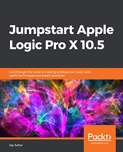 Jumpstart Apple Logic Pro X 10.5: Cut through the noise in making professional music with useful techniques and expert practices (English Edition)