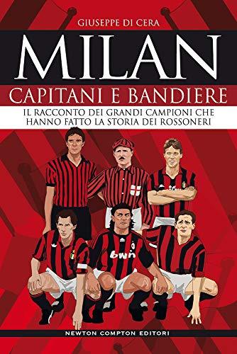 Milan. Capitani e bandiere. Il racconto dei grandi campioni che hanno fatto la storia dei rossoneri