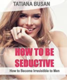 How to be Seductive: How to Become Irresistible to Men ; How to Be Attractive ; How to Become a Superior Seductress : How to Increase Your Sex Appeal Effortlessly