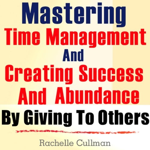 Mastering Time Management and Creating Success and Abundance by Giving to Others cover art