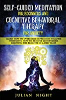 Self-Guided Meditation for beginners and Cognitive Behavioral Therapy for Anxiety: Learn How to Overcome Depression Negative Thoughts. How to Achieve Mindfulness Enjoying the Benefits of a Deep Sleep