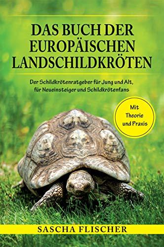 Das Buch der Europäischen Landschildkröten - Der Schildkrötenratgeber für Jung und Alt, für Neueinsteiger und Schildkrötenfans mit Theorie und Praxis (Winterstarre, Freigehege, naturnahe Haltung)