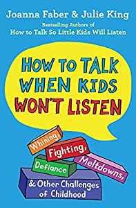 How to Talk When Kids Won't Listen: Whining, Fighting, Meltdowns, Defiance, and Other Challenges of Childhood (The How To Talk Series)