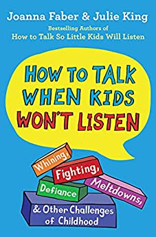 How to Talk When Kids Won't Listen: Whining, Fighting, Meltdowns, Defiance, and Other Challenges of Childhood (The How To Talk Series) by [Joanna Faber, Julie King]