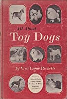 All About Toy Dogs: Their Care in Sickness and Health, Feeding, Training, Breeding, and the History and Character of Each Breed. 0876053215 Book Cover