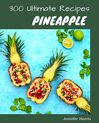 300 Ultimate Pineapple Recipes: Everything You Need in One Pineapple Cookbook! (English Edition)