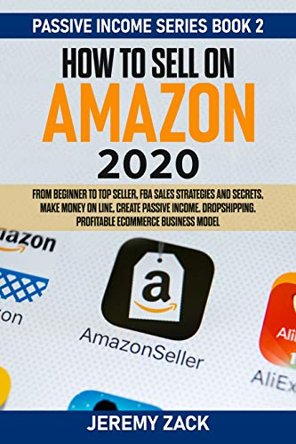 How to sell on Amazon 2020: From beginner to top seller, FBA sales strategies and secrets, make money on line, create passive incomes. Dropshipping. Profitable eCommerce business model.