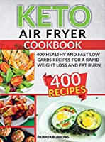 Keto Air Fryer Cookbook: 400 Healthy and Fast Low Carbs Recipes For a Rapid Weight Loss and Fat Burn