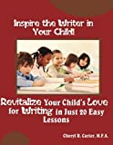 Inspire the Writer in Your Child!: Revitalize Your Child's Love of Writing in 20 Easy Lessons