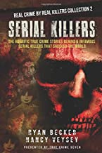 Serial Killers: The Horrific True Crime Stories Behind 6 Infamous Serial Killers That Shocked The World (Real Crime By Real Killers Collection)
