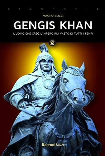 Gengis Khan. L'uomo che creò l'impero più vasto di tutti i tempi