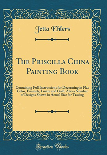 The Priscilla China Painting Book: Containing Full Instructions for Decorating in Flat...