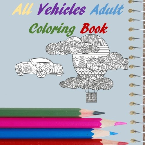 All Vehicles Adult Coloring Book: Cars, Trucks, Boats, Blimps, Tractors, Scooters, Ships (All Adult Coloring Book, Band 11)