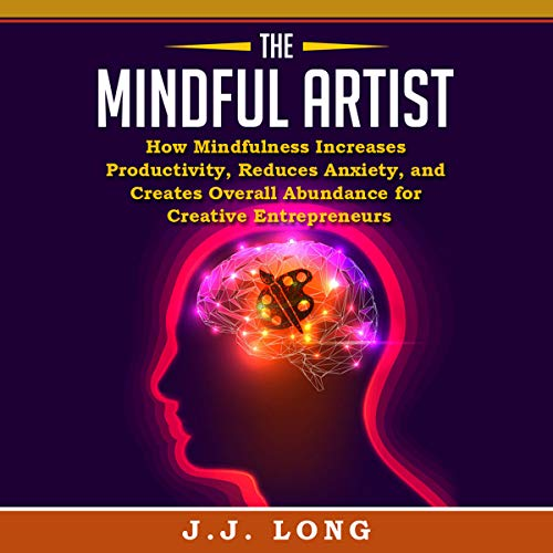 The Mindful Artist: How Mindfulness Increases Productivity, Reduces Anxiety, and Creates Overall Abundance for Creative Entrepreneurs Audiobook By J.J. Long cover art