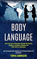 Body Language: Learn the Art of Persuasion Through Nlp Secrets, Hypnosis, Emotional Influence and Mind Control Techniques (How to Manage Your Emotions and Influence People With Persuasion)