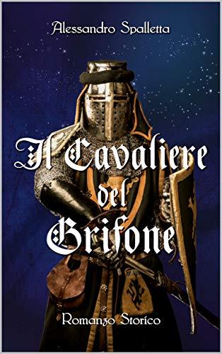 Il Cavaliere del Grifone: Una storia mai raccontata. Il romanzo storico del medioevo italiano