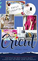 Cricut Project Ideas: Cricut Projects For Beginners to Decorate Immediately Your Spaces and Create Fantastic Objects to Amaze Family and Friends. Inspire Your Creativity!