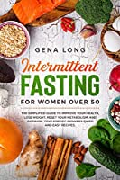 Intermittent Fasting for Women Over 50: The Simplified Guide to Improve your Health, Lose Weight, Reset your Metabolism and Increase your Energy. Includes Quick and Easy Recipes.
