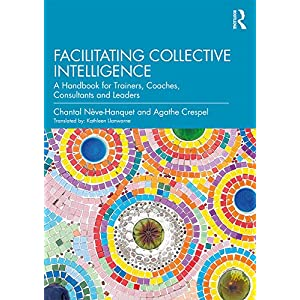 Facilitating Collective Intelligence: A Handbook for Trainers, Coaches, Consultants and Leaders Kindle Edition