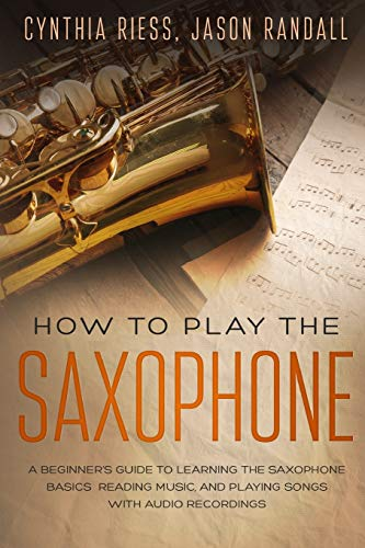 How to Play the Saxophone: A Beginner's Guide to Learning the Saxophone Basics, Reading Music, and Playing Songs with Audio Recordings ~ TOP Books