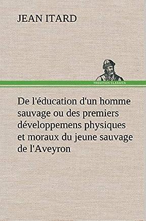De l'éducation d'un homme sauvage ou des premiers développemens physiques et moraux du jeune sauvage de l'Aveyron
