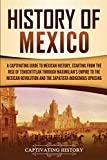 History of Mexico: A Captivating Guide to Mexican History, Starting from the Rise of Tenochtitlan through Maximilian s Empire to the Mexican Revolution and the Zapatista Indigenous Uprising