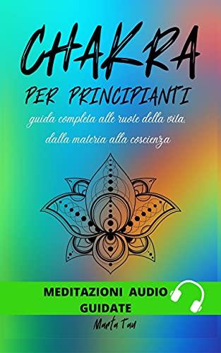 Chakra per principianti:: Guida completa alle ruote della vita, dalla materia alla coscienza (Italia