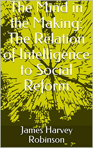 The Mind in the Making: The Relation of Intelligence to Social Reform (English Edition)