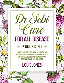 Dr Sebi Cure For All Disease  2 Books in 1  A Simple And Effective Guide To Prevent And Reverse Diabetes.Cure The Herpes Naturally Through Dr Sebi Alkaline Diet And Herbs