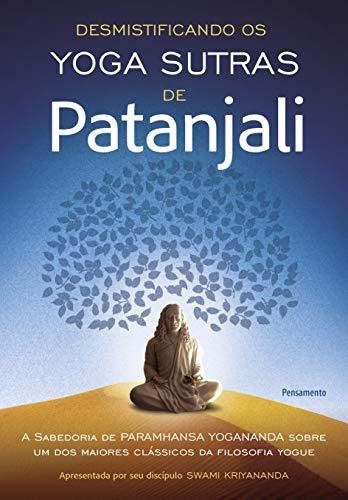 Desmistificando os Yoga Sutras de Patanjali: A Filosofia de Paramhansa Yogananda Sobre Um dos Maiores Clássicos da Filosofia Yogue