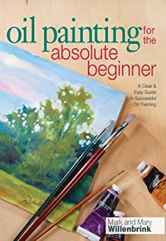 Oil Painting For The Absolute Beginner: A Clear & Easy Guide to Successful Oil Painting (Art for the Absolute Beginner) by [Mark Willenbrink]