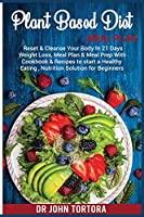 Plant Based Diet Plan: Reset and Cleanse Your Body In 21 Days. Weight Loss, Meal Plan & Meal Prep with Cookbook & Recipes to start a Healthy Eating, Nutrition Solution for Beginners
