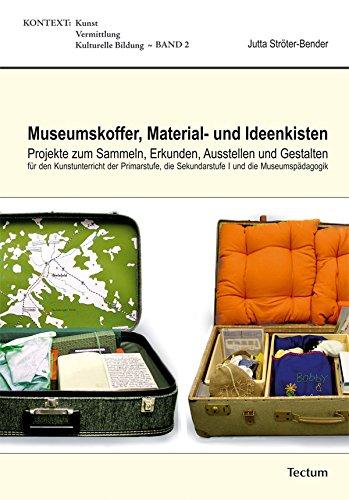 Museumskoffer, Material- und Ideenkisten: Projekte zum Sammeln, Erkunden, Ausstellen und Gestalten für den Kunstunterricht der Primarstufe, der Sekundarstufe I und die Museumspädagogik (KONTEXT)