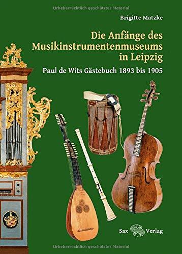 Die Anfänge des Musikinstrumentenmuseums in Leipzig: Paul de Wits Gästebuch 1893 bis 1905