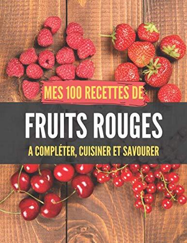 Mes 100 recettes de Fruits rouges - A compléter, cuisiner et savourer: Carnet, livre et cahier de cuisine à écrire, remplir & compléter soi-même I ... I Muffin I Pavlova I Entremet I Gratin I Mo