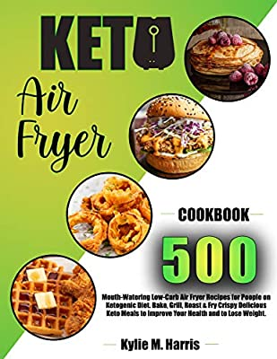 KETO AIR FRYER COOKBOOK: 500 Mouth-Watering Low-Carb Air Fryer Recipes for People on Ketogenic Diet. Bake, Grill, Roast & Fry Crispy Delicious Keto Meals to Improve Your Health and to Lose Weight.