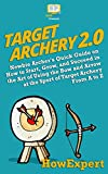 Target Archery 2.0: Newbie Archer's Quick Guide on How to Start, Grow, and Succeed in the Art of Using the Bow and Arrow at the Sport of Target Archery From A to Z