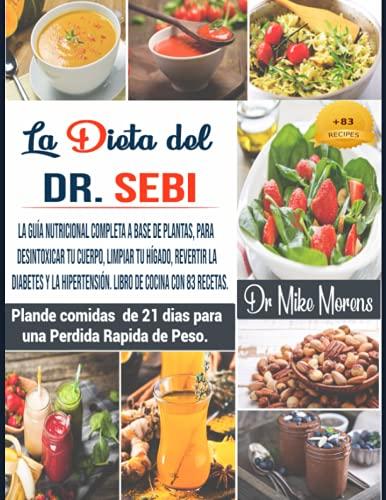 La Dieta del Dr. Sebi: La guía nutricional completa a base de plantas para desintoxicar tu cuerpo,limpiar tu hígado,revertir la Diabetes y la Hipertensión.Libro de cocina con 83 recetas.