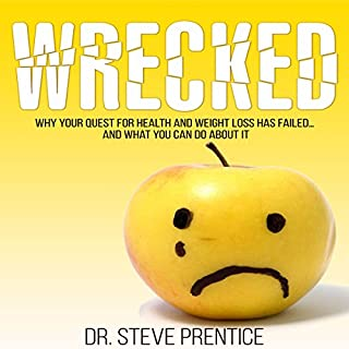 Wrecked     Why Your Quest for Health and Weight Loss Has Failed and What You Can Do About It              By:                                                                                                                                 Dr. Steve Prentice                               Narrated by:                                                                                                                                 Dr Steve Prentice                      Length: 3 hrs and 10 mins     14 ratings     Overall 4.4
