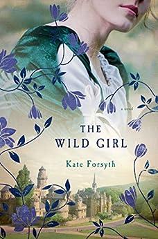 The Wild Girl: A Novel by [Kate Forsyth]