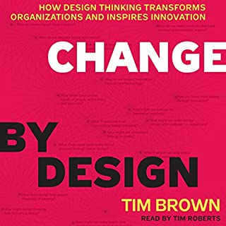Change by Design: How Design Thinking Transforms Organizations and Inspires Innovation                   By:                                                                                                                                 Tim Brown                               Narrated by:                                                                                                                                 Tim Roberts                      Length: 6 hrs and 48 mins     644 ratings     Overall 4.1