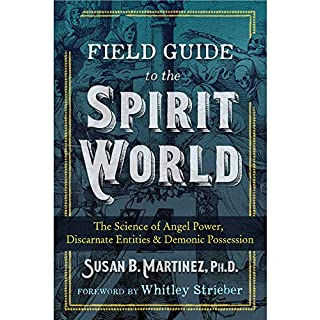 Field Guide to the Spirit World     The Science of Angel Power, Discarnate Entities, and Demonic Possession              Written by:                                                                                                                                 Susan B. Martinez PhD,                                                                                        Whitley Strieber - foreword                               Narrated by:                                                                                                                                 Robin Douglas                      Length: 10 hrs and 43 mins     Not rated yet     Overall 0.0