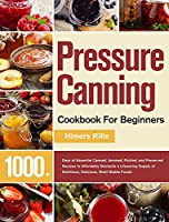Pressure Canning Cookbook For Beginners: 1000+ Days of Essential Canned, Jammed, Pickled, and Preserved Recipes to Affordably Stockpile a Lifesaving Supply of Nutritious, Delicious, Shelf-Stable Foods