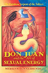 Don Juan and the Art of Sexual Energy: The Rainbow Serpent of the Toltecs: Merilyn Tunneshende