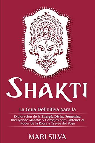 Shakti: La Guía Definitiva para la Exploración de la Energía Divina Femenina, Incluyendo Mantras y Consejos para Obtener el Poder de la Diosa a Través del Yoga
