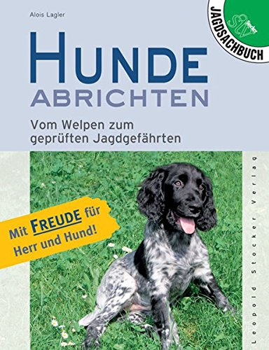 Hunde abrichten: Vom Welpen zum geprüften Jagdgefährten. Mit Freude für Herr und Hund!