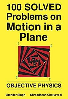 100 Solved Problems on Motion in a Plane: Objective Physics by [Jitender Singh, Shraddhesh Chaturvedi]