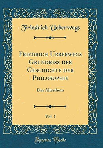 Friedrich Ueberwegs Grundriss der Geschichte der Philosophie, Vol. 1: Das Alterthum (Classic Reprint)